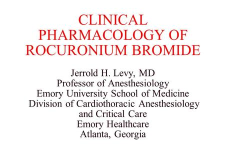 CLINICAL PHARMACOLOGY OF ROCURONIUM BROMIDE Jerrold H. Levy, MD Professor of Anesthesiology Emory University School of Medicine Division of Cardiothoracic.