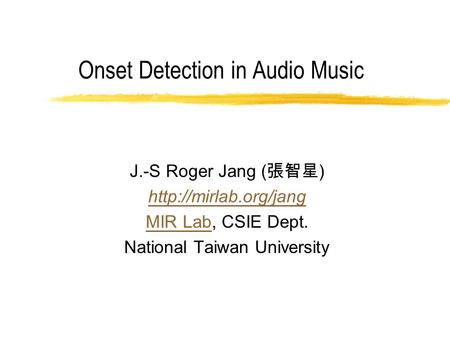 Onset Detection in Audio Music J.-S Roger Jang ( 張智星 )  MIR LabMIR Lab, CSIE Dept. National Taiwan University.