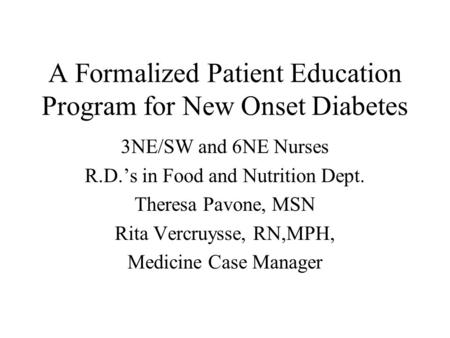 A Formalized Patient Education Program for New Onset Diabetes 3NE/SW and 6NE Nurses R.D.'s in Food and Nutrition Dept. Theresa Pavone, MSN Rita Vercruysse,