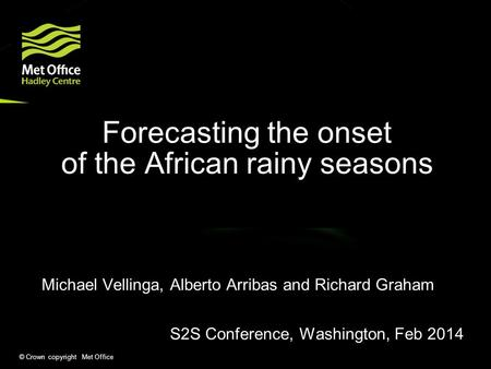 © Crown copyright Met Office Forecasting the onset of the African rainy seasons Michael Vellinga, Alberto Arribas and Richard Graham S2S Conference, Washington,