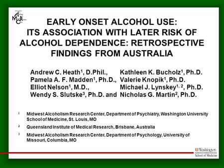 EARLY ONSET ALCOHOL USE: ITS ASSOCIATION WITH LATER RISK OF ALCOHOL DEPENDENCE: RETROSPECTIVE FINDINGS FROM AUSTRALIA Andrew C. Heath 1, D.Phil., Kathleen.