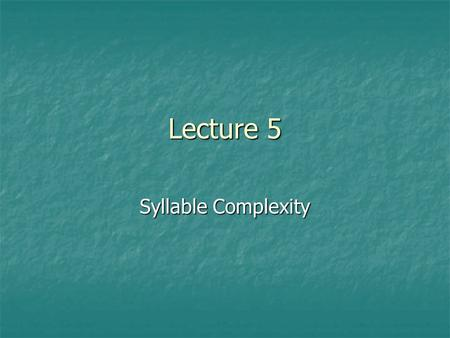 Lecture 5 Syllable Complexity. Possibility & Existence p  lpk  mp  'pulp''camp''kept' (existing)  pIlpkImp  non-sense (possible)  pIplkIpm.