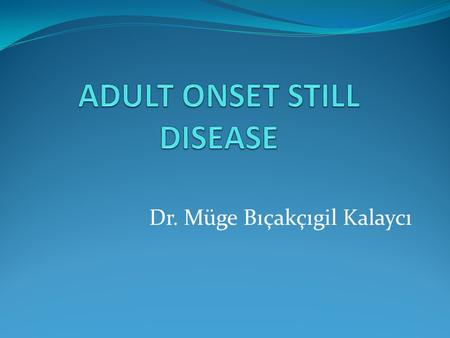 Dr. Müge Bıçakçıgil Kalaycı. ADULT ONSET STILL DISEASE Multi-system inflammatory disease begins with a sore throat may develop days to weeks before the.