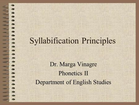 Syllabification Principles Dr. Marga Vinagre Phonetics II Department of English Studies.