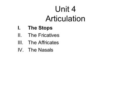 Unit 4 Articulation I.The Stops II.The Fricatives III.The Affricates IV.The Nasals.
