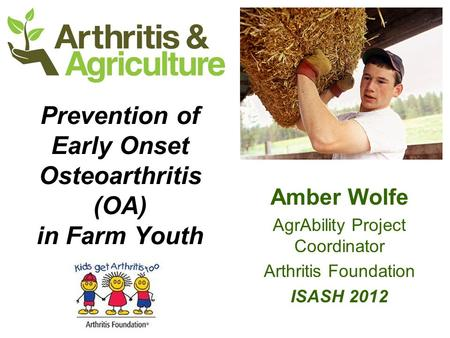 Prevention of Early Onset Osteoarthritis (OA) in Farm Youth Amber Wolfe AgrAbility Project Coordinator Arthritis Foundation ISASH 2012.