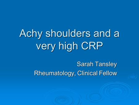 Achy shoulders and a very high CRP Sarah Tansley Rheumatology, Clinical Fellow.