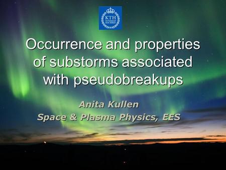 Occurrence and properties of substorms associated with pseudobreakups Anita Kullen Space & Plasma Physics, EES.