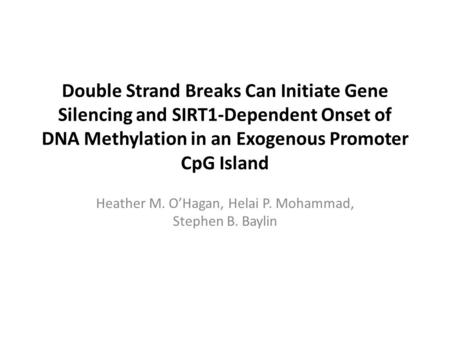 Double Strand Breaks Can Initiate Gene Silencing and SIRT1-Dependent Onset of DNA Methylation in an Exogenous Promoter CpG Island Heather M. O'Hagan, Helai.