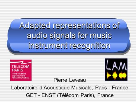 Adapted representations of audio signals for music instrument recognition Pierre Leveau Laboratoire d'Acoustique Musicale, Paris - France GET - ENST (Télécom.