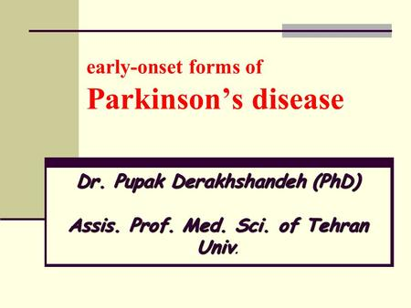 Early-onset forms of Parkinson's disease Dr. Pupak Derakhshandeh (PhD) Assis. Prof. Med. Sci. of Tehran Univ Dr. Pupak Derakhshandeh (PhD) Assis. Prof.
