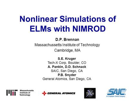 Nonlinear Simulations of ELMs with NIMROD D.P. Brennan Massachussetts Institute of Technology Cambridge, MA S.E. Kruger Tech-X Corp, Boulder, CO A. Pankin,