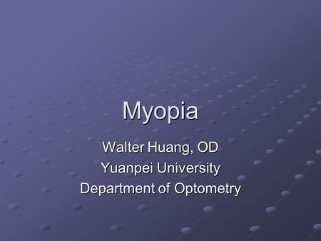 Myopia Walter Huang, OD Yuanpei University Department of Optometry.