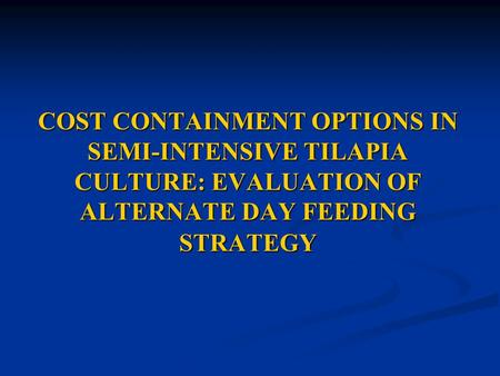 COST CONTAINMENT OPTIONS IN SEMI-INTENSIVE TILAPIA CULTURE: EVALUATION OF ALTERNATE DAY FEEDING STRATEGY.