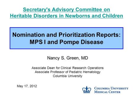 Nomination and Prioritization Reports: MPS I and Pompe Disease Nancy S. Green, MD Associate Dean for Clinical Research Operations Associate Professor of.