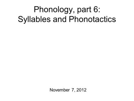 Phonology, part 6: Syllables and Phonotactics November 7, 2012.