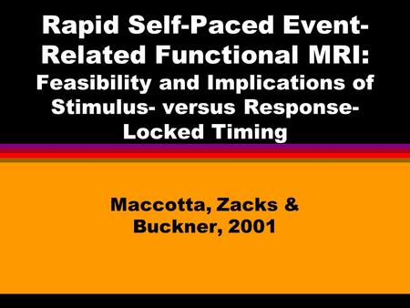 Rapid Self-Paced Event- Related Functional MRI: Feasibility and Implications of Stimulus- versus Response- Locked Timing Maccotta, Zacks & Buckner, 2001.
