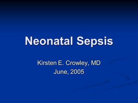 Neonatal Sepsis Kirsten E. Crowley, MD June, 2005.