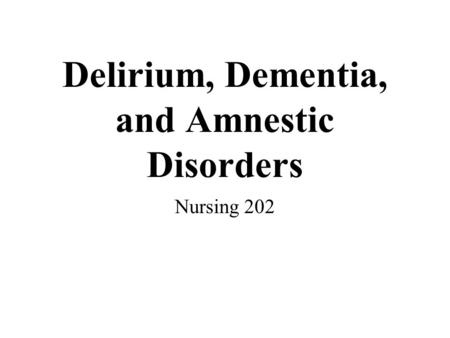 Delirium, Dementia, and Amnestic Disorders Nursing 202.