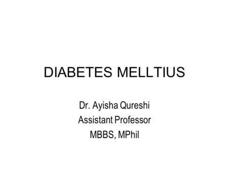 DIABETES MELLTIUS Dr. Ayisha Qureshi Assistant Professor MBBS, MPhil.
