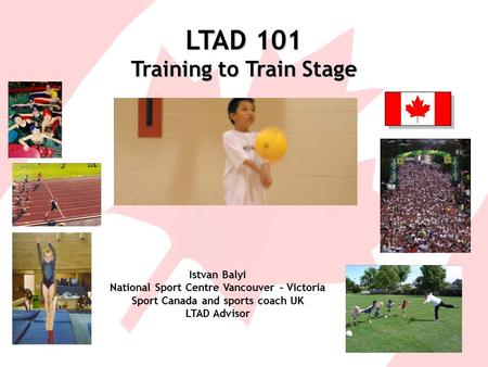 LTAD 101 Training to Train Stage Istvan Balyi National Sport Centre Vancouver – Victoria Sport Canada and sports coach UK LTAD Advisor.
