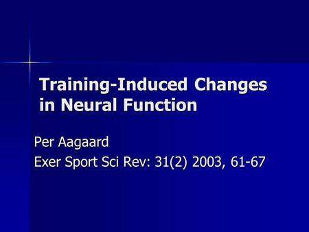 Training-Induced Changes in Neural Function Per Aagaard Exer Sport Sci Rev: 31(2) 2003, 61-67.