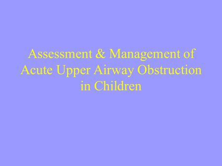 Assessment & Management of Acute Upper Airway Obstruction in Children.