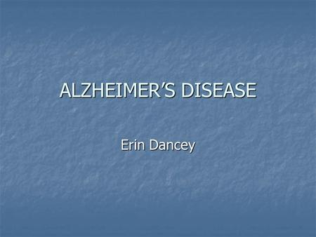 ALZHEIMER'S DISEASE Erin Dancey. Overview Alzheimer's is the most common cause of dementia in adult life and is associated with the selective damage of.
