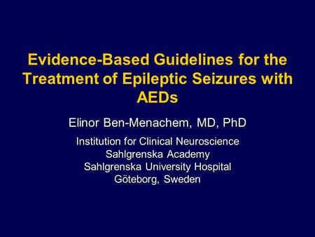 Evidence-Based Guidelines for the Treatment of Epileptic Seizures with AEDs Elinor Ben-Menachem, MD, PhD Institution for Clinical Neuroscience Sahlgrenska.