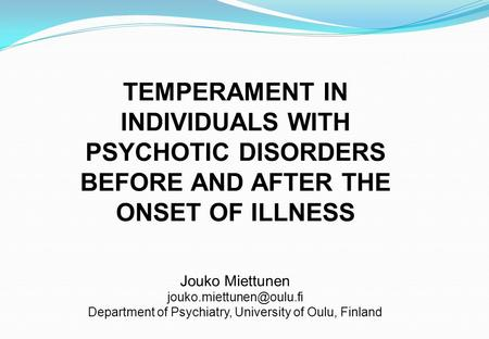 TEMPERAMENT IN INDIVIDUALS WITH PSYCHOTIC DISORDERS BEFORE AND AFTER THE ONSET OF ILLNESS Jouko Miettunen Department of Psychiatry,