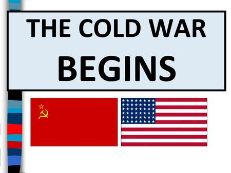 THE COLD WAR BEGINS Essential Questions Essential Questions: What led to the Cold War between the United States and Soviet Union? What were the major.