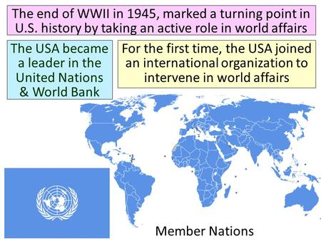 Member Nations The end of WWII in 1945, marked a turning point in U.S. history by taking an active role in world affairs The USA became a leader in the.