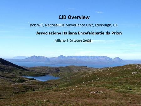 CJD Overview Bob Will, National CJD Surveillance Unit, Edinburgh, UK Associazione Italiana Encefalopatie da Prion Milano 3 Ottobre 2009.