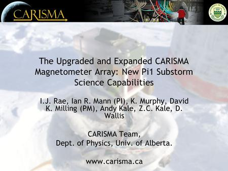 The Upgraded and Expanded CARISMA Magnetometer Array: New Pi1 Substorm Science Capabilities I.J. Rae, Ian R. Mann (PI), K. Murphy, David K. Milling (PM),