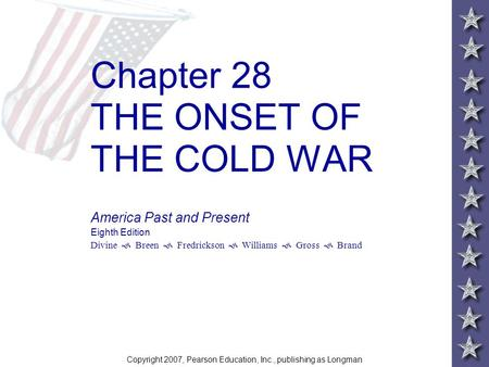 Chapter 28 THE ONSET OF THE COLD WAR America Past and Present Eighth Edition Divine  Breen  Fredrickson  Williams  Gross  Brand Copyright 2007, Pearson.