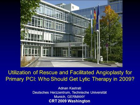 Utilization of Rescue and Facilitated Angioplasty for Primary PCI: Who Should Get Lytic Therapy in 2009? Adnan Kastrati Deutsches Herzzentrum, Technische.