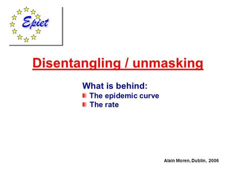 Disentangling / unmasking Alain Moren, Dublin, 2006 What is behind: The epidemic curve The rate.