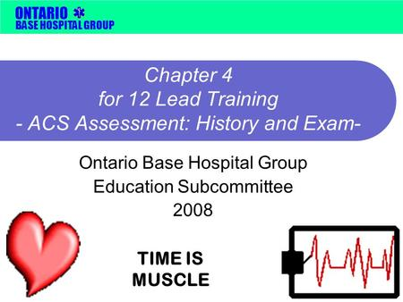 BASE HOSPITAL GROUP ONTARIO Chapter 4 for 12 Lead Training - ACS Assessment: History and Exam- Ontario Base Hospital Group Education Subcommittee 2008.