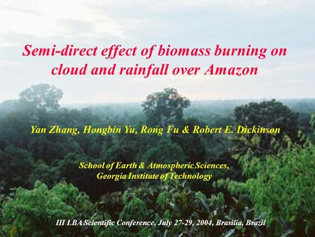 Semi-direct effect of biomass burning on cloud and rainfall over Amazon Yan Zhang, Hongbin Yu, Rong Fu & Robert E. Dickinson School of Earth & Atmospheric.