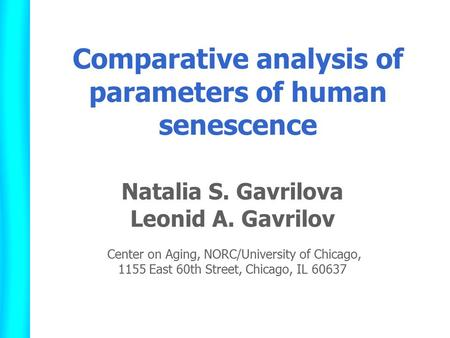 Comparative analysis of parameters of human senescence Natalia S. Gavrilova Leonid A. Gavrilov Center on Aging, NORC/University of Chicago, 1155 East 60th.