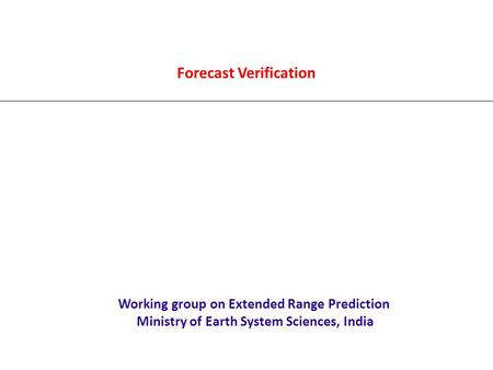 Forecast Verification Working group on Extended Range Prediction Ministry of Earth System Sciences, India.