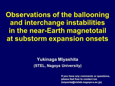 Observations of the ballooning and interchange instabilities in the near-Earth magnetotail at substorm expansion onsets Yukinaga Miyashita (STEL, Nagoya.