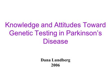 Knowledge and Attitudes Toward Genetic Testing in Parkinson's Disease Dana Lundberg 2006.