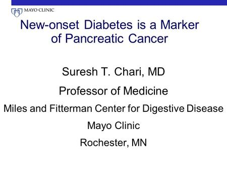 New-onset Diabetes is a Marker of Pancreatic Cancer Suresh T. Chari, MD Professor of Medicine Miles and Fitterman Center for Digestive Disease Mayo Clinic.