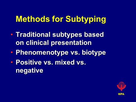 WPA Methods for Subtyping Traditional subtypes based on clinical presentationTraditional subtypes based on clinical presentation Phenomenotype vs. biotypePhenomenotype.