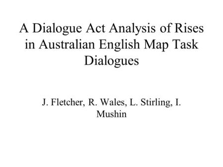 A Dialogue Act Analysis of Rises in Australian English Map Task Dialogues J. Fletcher, R. Wales, L. Stirling, I. Mushin.