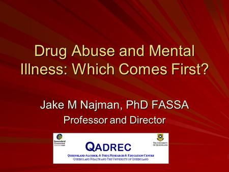 Drug Abuse and Mental Illness: Which Comes First? Jake M Najman, PhD FASSA Professor and Director.