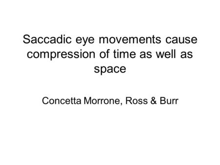 Saccadic eye movements cause compression of time as well as space Concetta Morrone, Ross & Burr.
