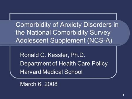 1 Ronald C. Kessler, Ph.D. Department of Health Care Policy Harvard Medical School March 6, 2008 Comorbidity of Anxiety Disorders in the National Comorbidity.