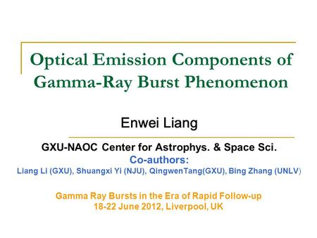 Optical Emission Components of Gamma-Ray Burst Phenomenon Enwei Liang GXU-NAOC Center for Astrophys. & Space Sci. Co-authors: Liang Li (GXU), Shuangxi.
